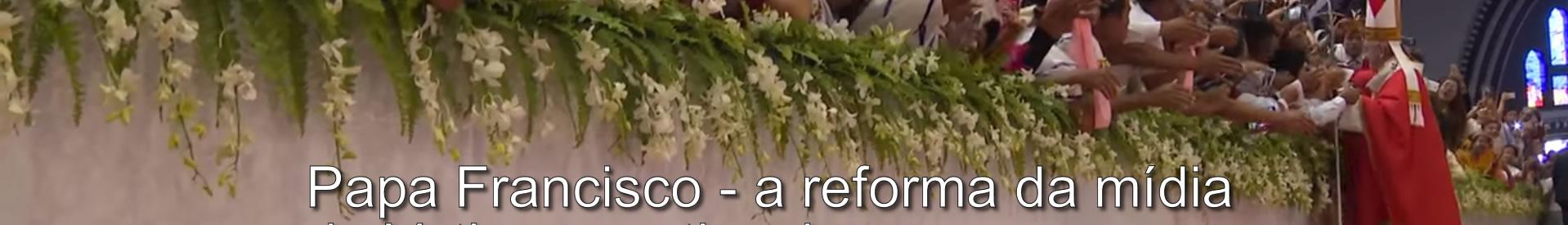Papa Francisco - a reforma da mídia